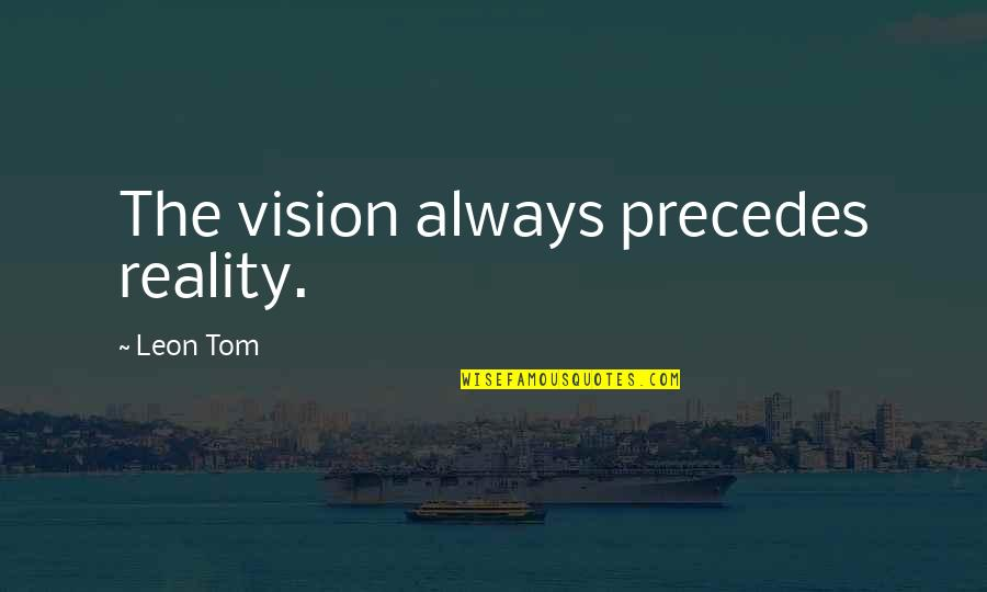 Vision Into Reality Quotes By Leon Tom: The vision always precedes reality.