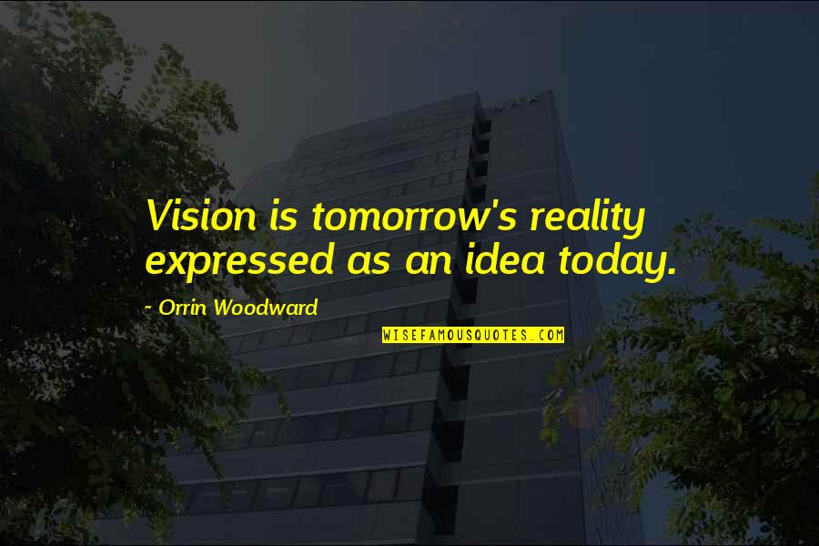 Vision Into Reality Quotes By Orrin Woodward: Vision is tomorrow's reality expressed as an idea