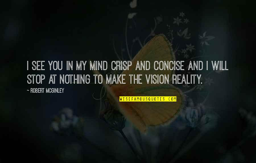 Vision Into Reality Quotes By Robert McGinley: I see you in my mind crisp and