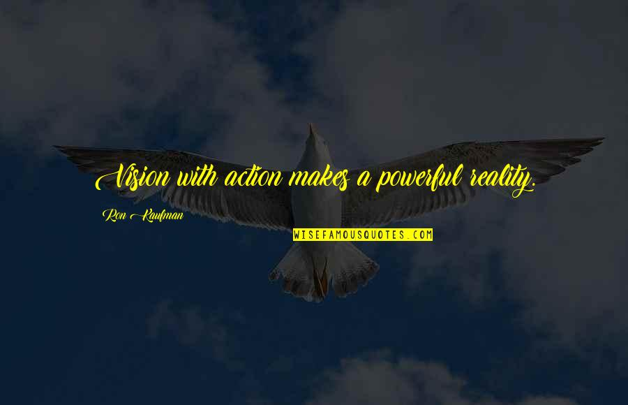 Vision Into Reality Quotes By Ron Kaufman: Vision with action makes a powerful reality.