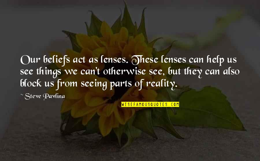 Vision Into Reality Quotes By Steve Pavlina: Our beliefs act as lenses. These lenses can