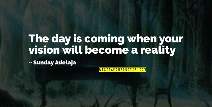Vision Into Reality Quotes By Sunday Adelaja: The day is coming when your vision will