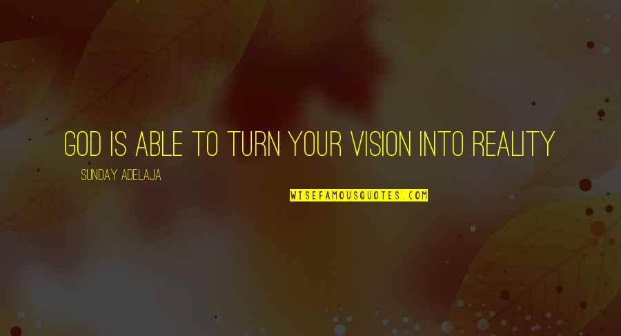 Vision Into Reality Quotes By Sunday Adelaja: God is able to turn your vision into
