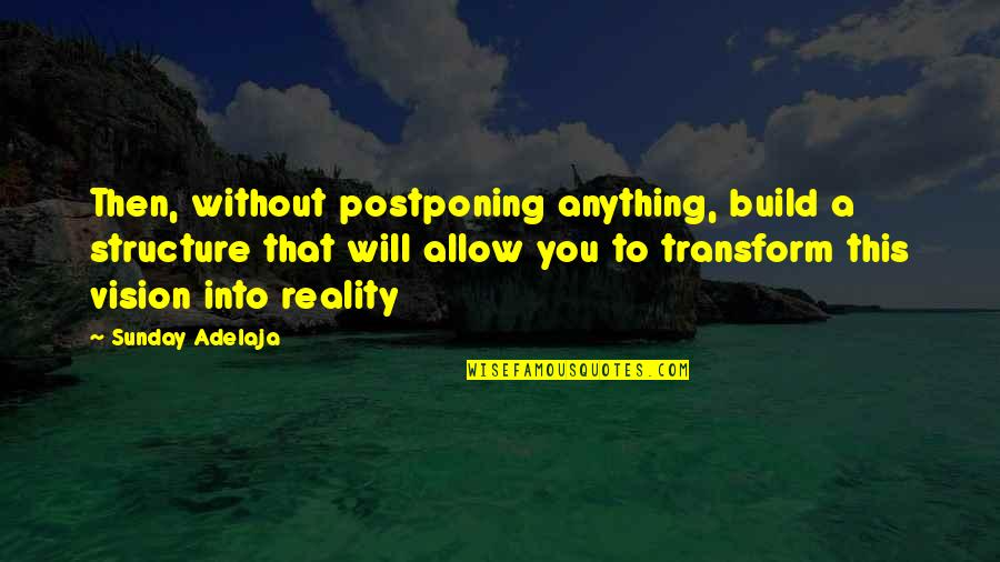 Vision Into Reality Quotes By Sunday Adelaja: Then, without postponing anything, build a structure that