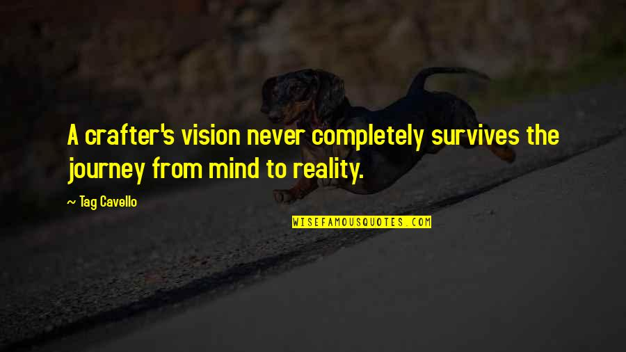 Vision Into Reality Quotes By Tag Cavello: A crafter's vision never completely survives the journey