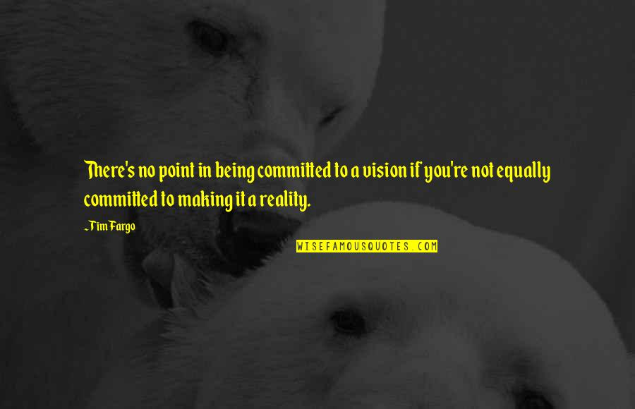 Vision Into Reality Quotes By Tim Fargo: There's no point in being committed to a