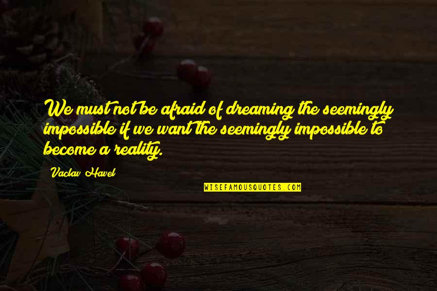 Vision Into Reality Quotes By Vaclav Havel: We must not be afraid of dreaming the