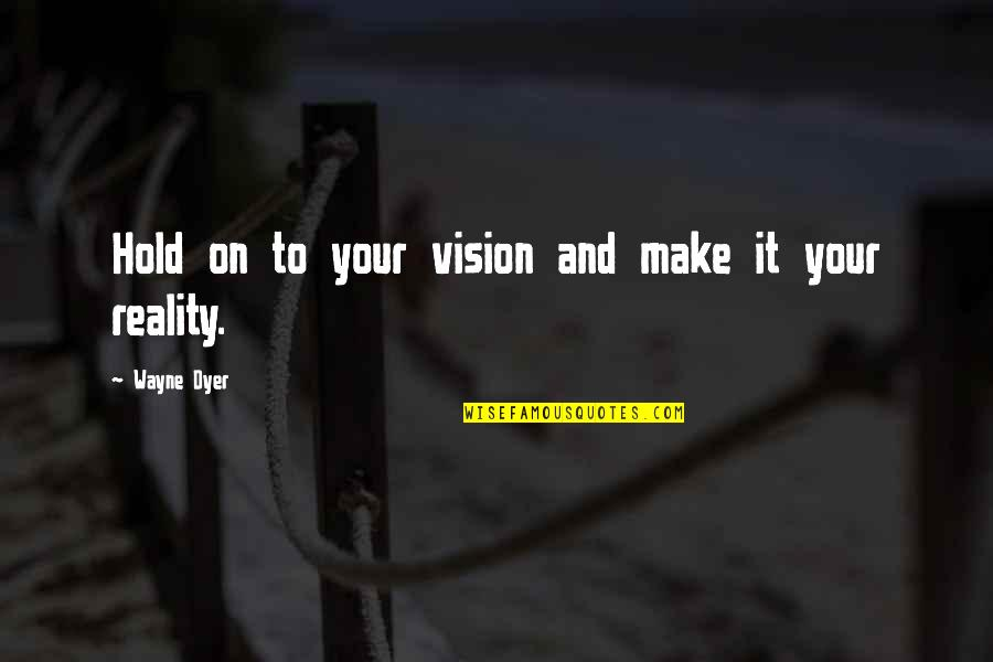 Vision Into Reality Quotes By Wayne Dyer: Hold on to your vision and make it
