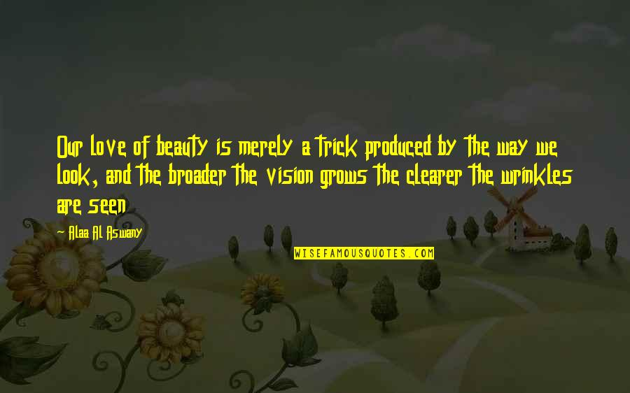Vision Of Love Quotes By Alaa Al Aswany: Our love of beauty is merely a trick