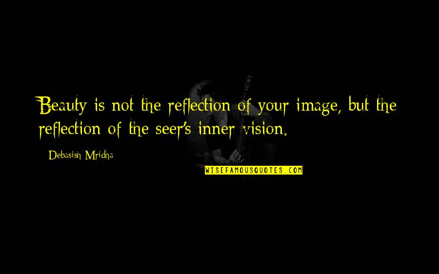 Vision Of Love Quotes By Debasish Mridha: Beauty is not the reflection of your image,