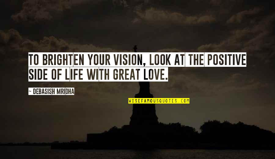 Vision Of Love Quotes By Debasish Mridha: To brighten your vision, look at the positive