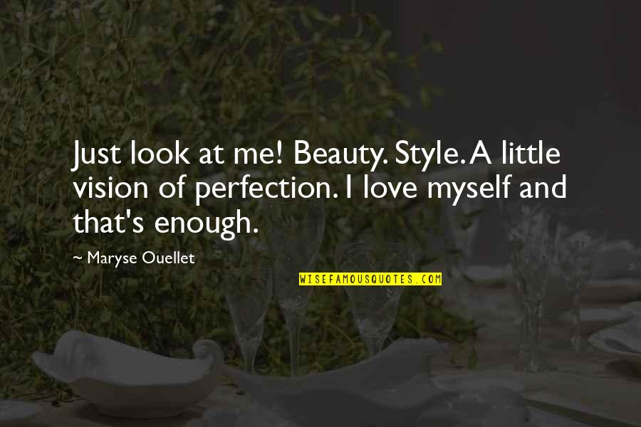 Vision Of Love Quotes By Maryse Ouellet: Just look at me! Beauty. Style. A little
