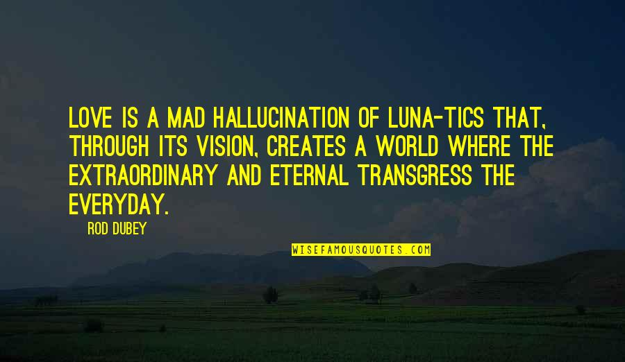 Vision Of Love Quotes By Rod Dubey: Love is a mad hallucination of luna-tics that,