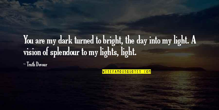 Vision Of Love Quotes By Truth Devour: You are my dark turned to bright, the