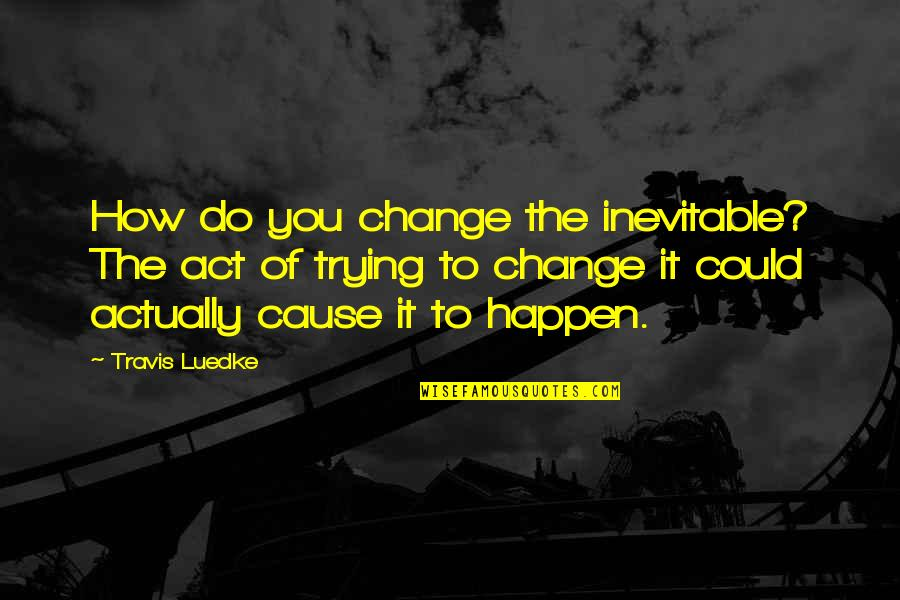 Visions In Death Quotes By Travis Luedke: How do you change the inevitable? The act