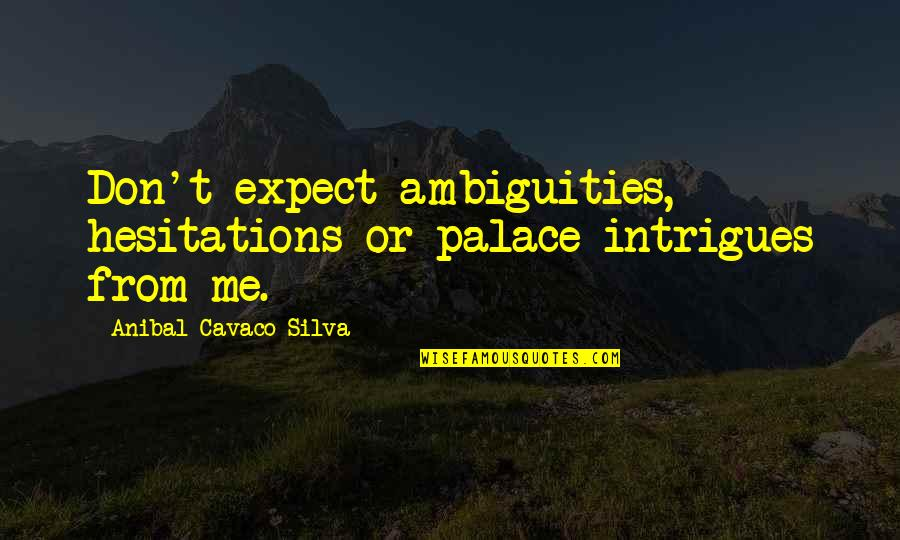 Visiting Home Country Quotes By Anibal Cavaco Silva: Don't expect ambiguities, hesitations or palace intrigues from