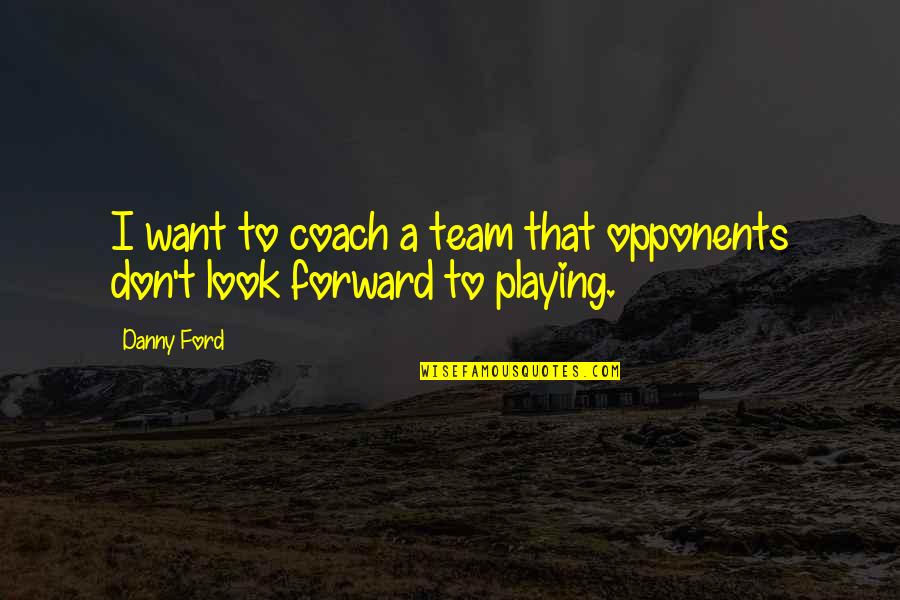 Visualization In Sports Quotes By Danny Ford: I want to coach a team that opponents