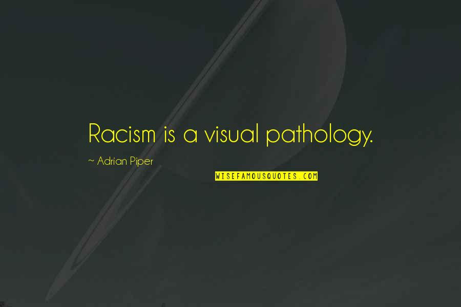 Visuals Quotes By Adrian Piper: Racism is a visual pathology.