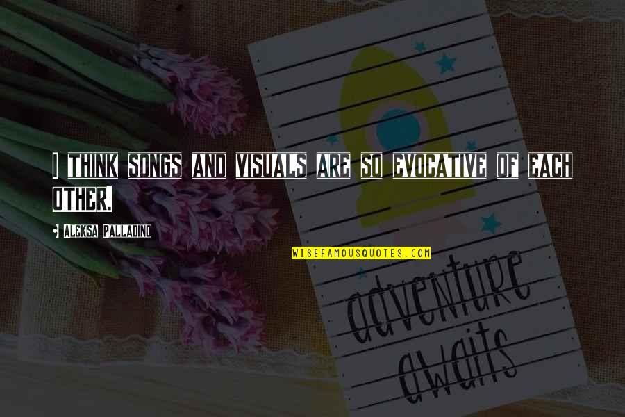 Visuals Quotes By Aleksa Palladino: I think songs and visuals are so evocative