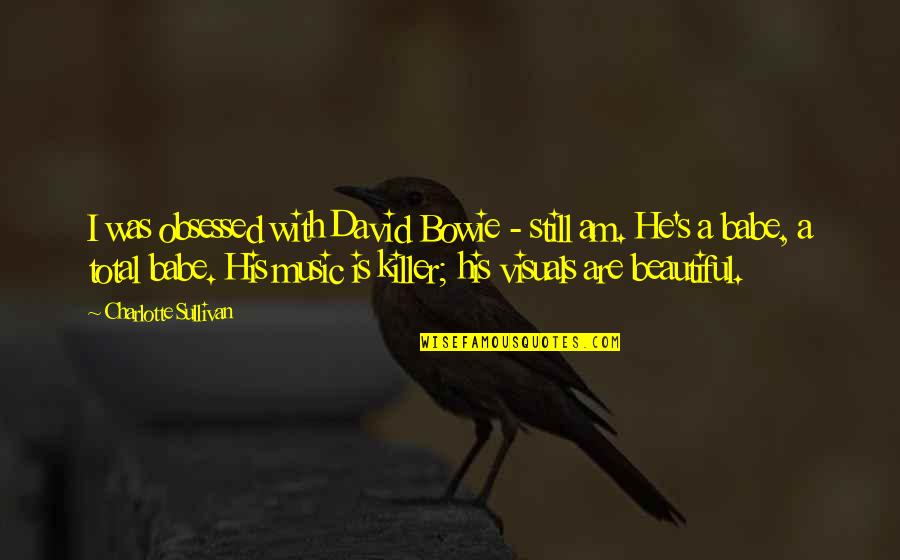 Visuals Quotes By Charlotte Sullivan: I was obsessed with David Bowie - still