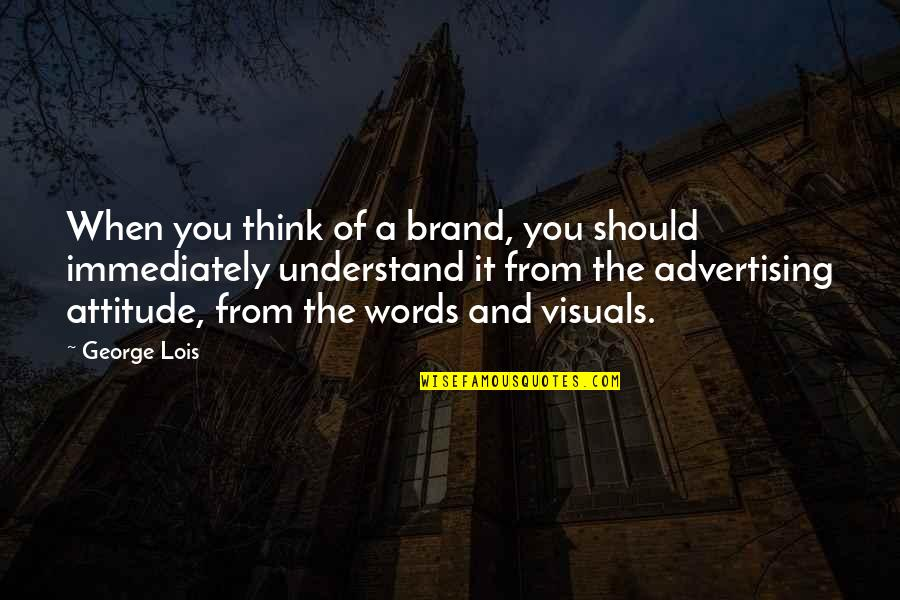 Visuals Quotes By George Lois: When you think of a brand, you should