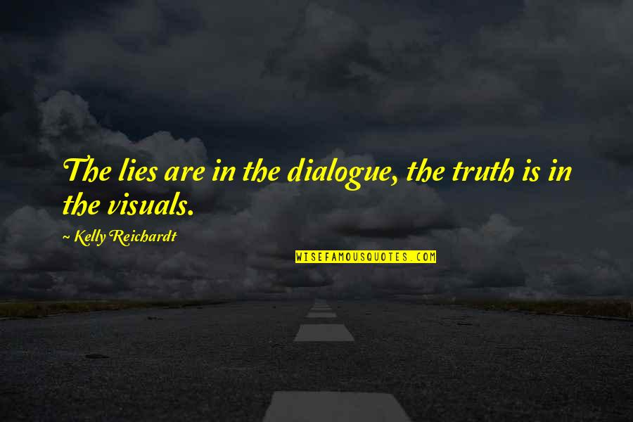 Visuals Quotes By Kelly Reichardt: The lies are in the dialogue, the truth