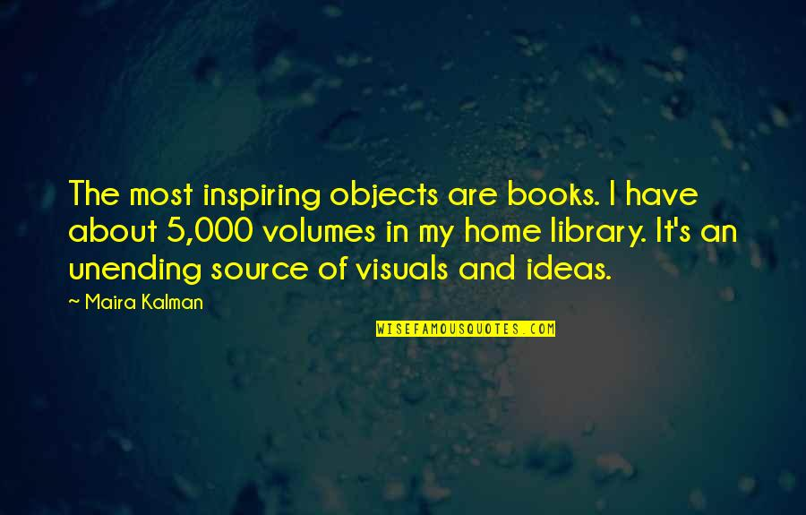 Visuals Quotes By Maira Kalman: The most inspiring objects are books. I have