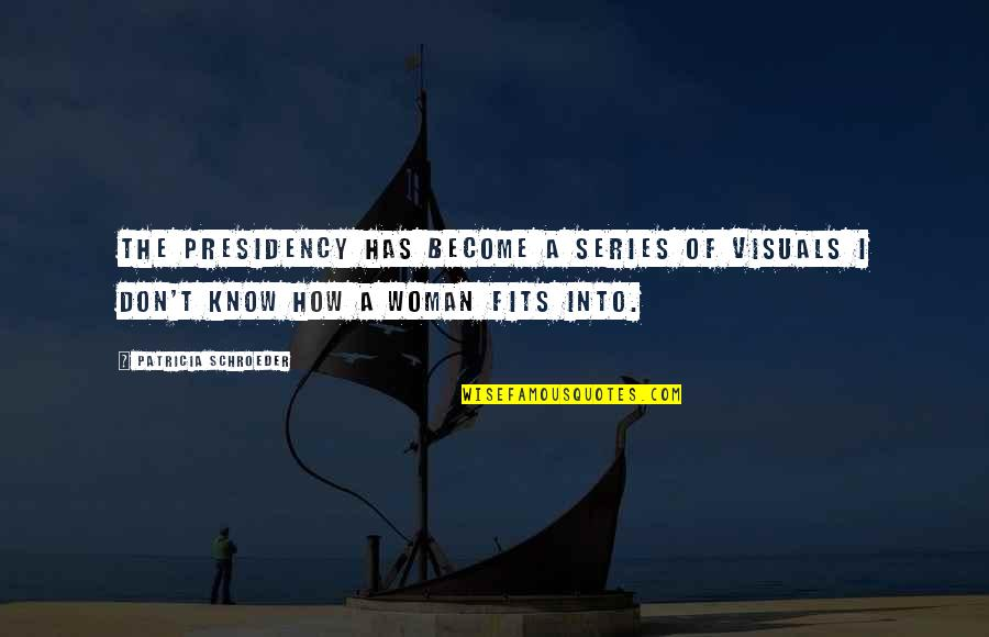 Visuals Quotes By Patricia Schroeder: The presidency has become a series of visuals
