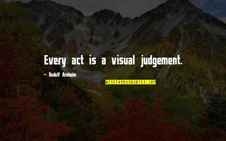 Visuals Quotes By Rudolf Arnheim: Every act is a visual judgement.