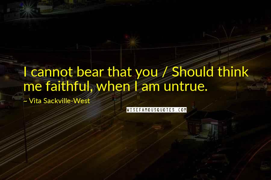 Vita Sackville-West quotes: I cannot bear that you / Should think me faithful, when I am untrue.