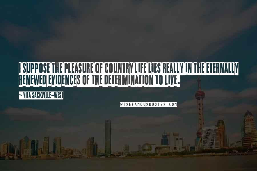 Vita Sackville-West quotes: I suppose the pleasure of country life lies really in the eternally renewed evidences of the determination to live.