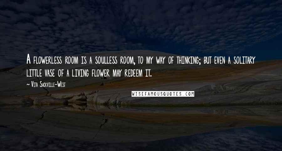 Vita Sackville-West quotes: A flowerless room is a soulless room, to my way of thinking; but even a solitary little vase of a living flower may redeem it.
