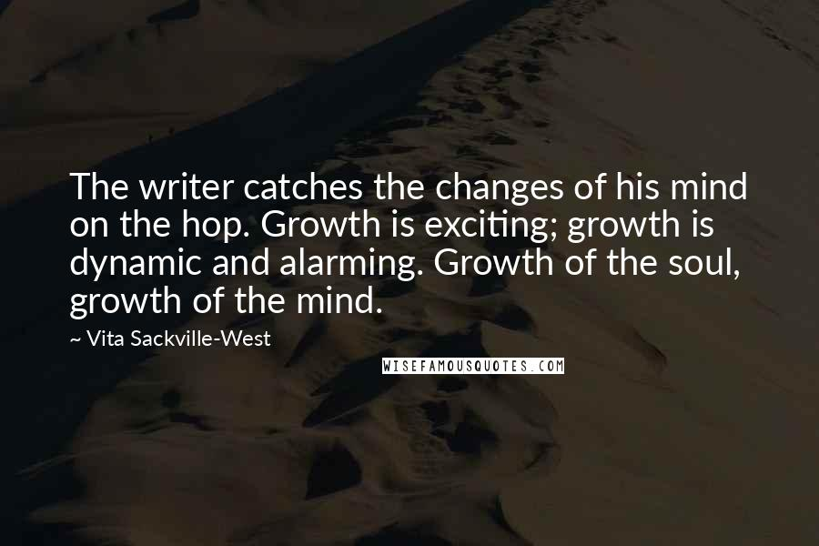 Vita Sackville-West quotes: The writer catches the changes of his mind on the hop. Growth is exciting; growth is dynamic and alarming. Growth of the soul, growth of the mind.