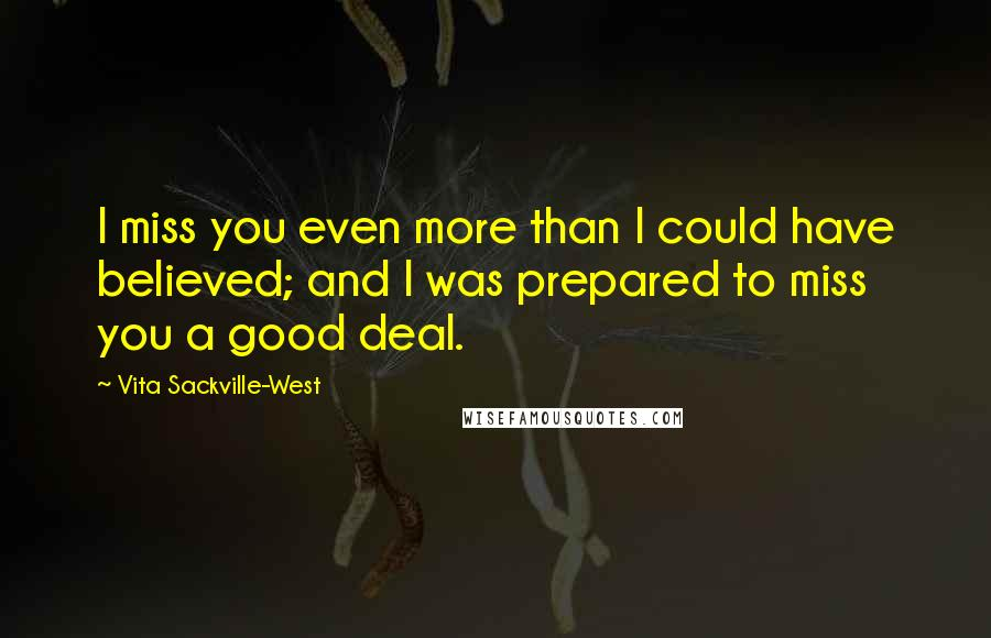 Vita Sackville-West quotes: I miss you even more than I could have believed; and I was prepared to miss you a good deal.