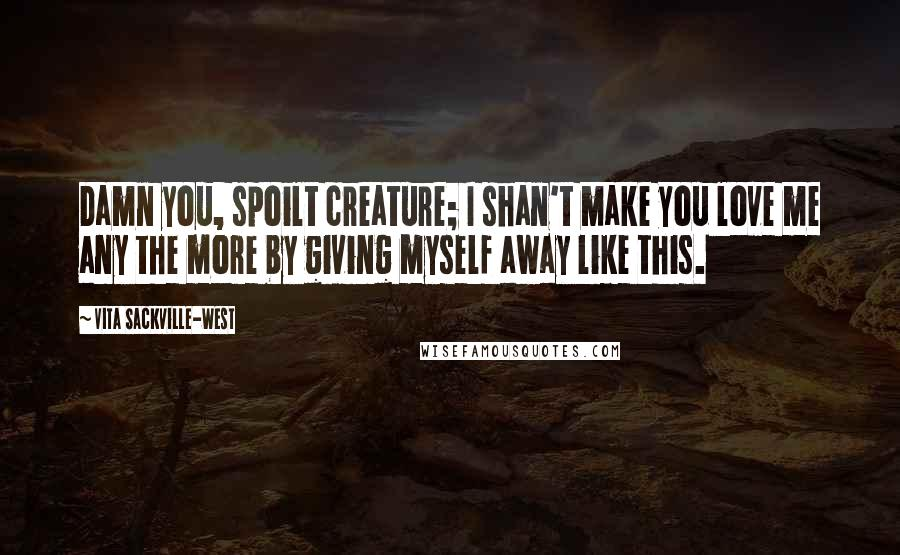 Vita Sackville-West quotes: Damn you, spoilt creature; I shan't make you love me any the more by giving myself away like this.