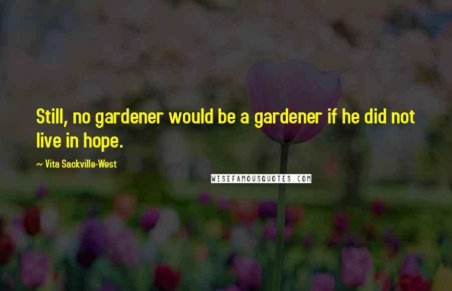 Vita Sackville-West quotes: Still, no gardener would be a gardener if he did not live in hope.