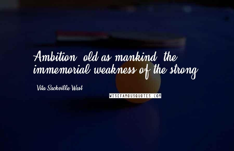 Vita Sackville-West quotes: Ambition, old as mankind, the immemorial weakness of the strong.
