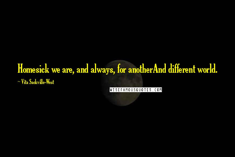 Vita Sackville-West quotes: Homesick we are, and always, for anotherAnd different world.