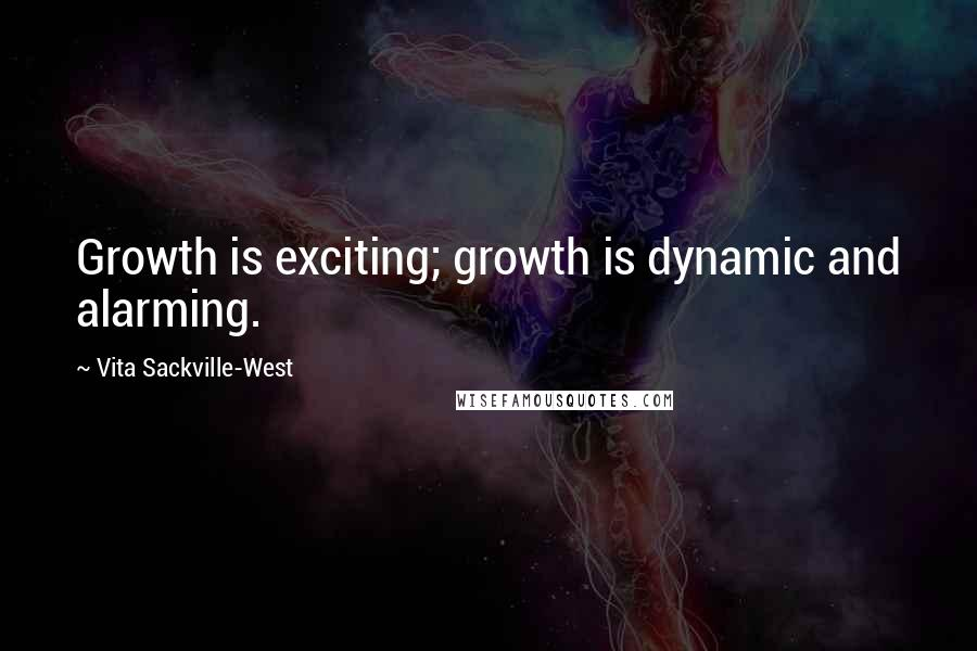 Vita Sackville-West quotes: Growth is exciting; growth is dynamic and alarming.