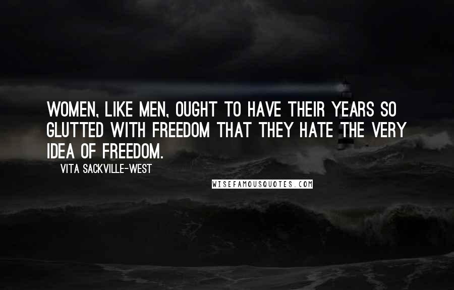 Vita Sackville-West quotes: Women, like men, ought to have their years so glutted with freedom that they hate the very idea of freedom.