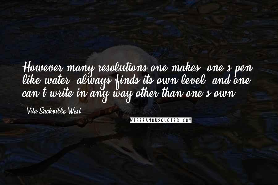 Vita Sackville-West quotes: However many resolutions one makes, one's pen, like water, always finds its own level, and one can't write in any way other than one's own.