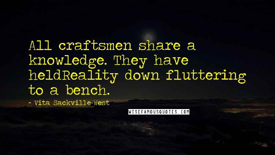 Vita Sackville-West quotes: All craftsmen share a knowledge. They have heldReality down fluttering to a bench.