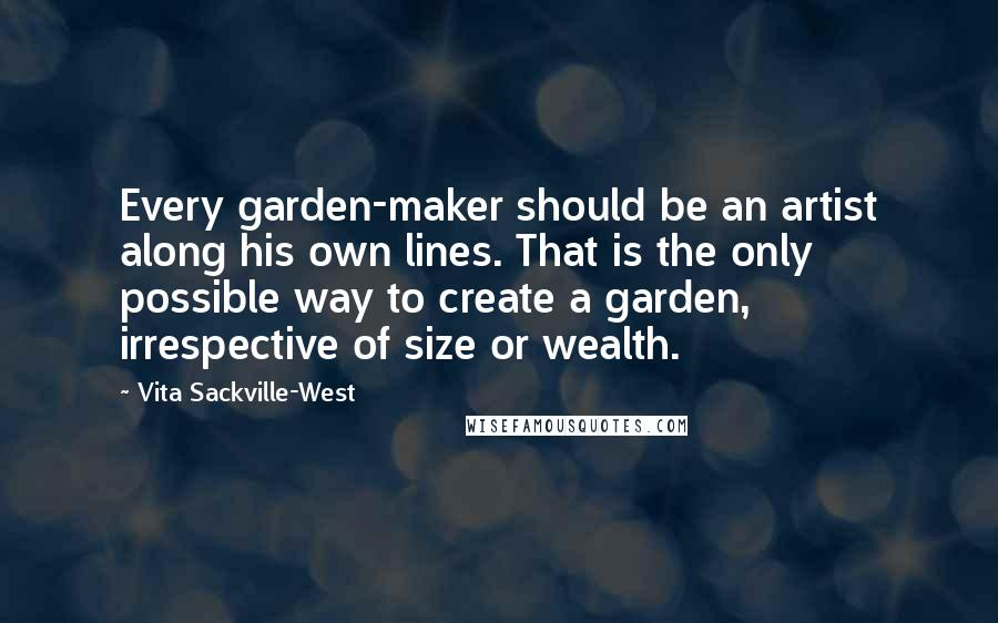 Vita Sackville-West quotes: Every garden-maker should be an artist along his own lines. That is the only possible way to create a garden, irrespective of size or wealth.