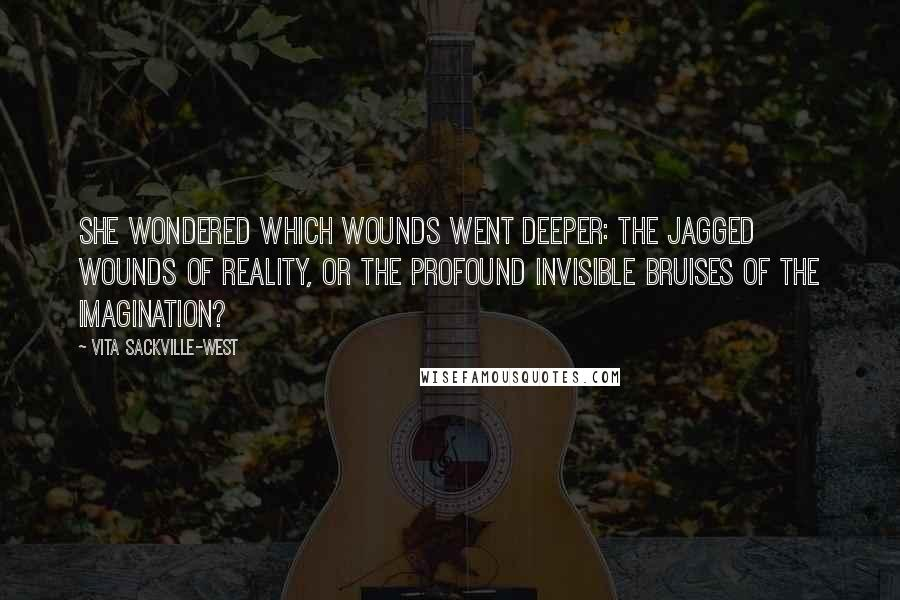 Vita Sackville-West quotes: She wondered which wounds went deeper: the jagged wounds of reality, or the profound invisible bruises of the imagination?