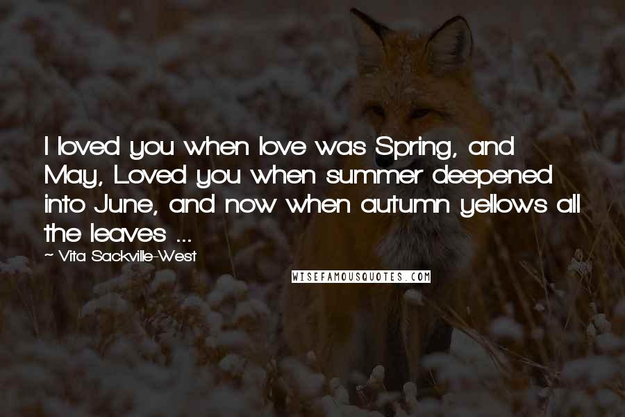 Vita Sackville-West quotes: I loved you when love was Spring, and May, Loved you when summer deepened into June, and now when autumn yellows all the leaves ...