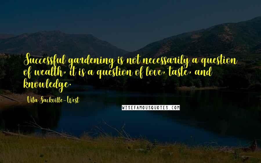 Vita Sackville-West quotes: Successful gardening is not necessarily a question of wealth, it is a question of love, taste, and knowledge.