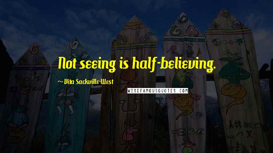 Vita Sackville-West quotes: Not seeing is half-believing.