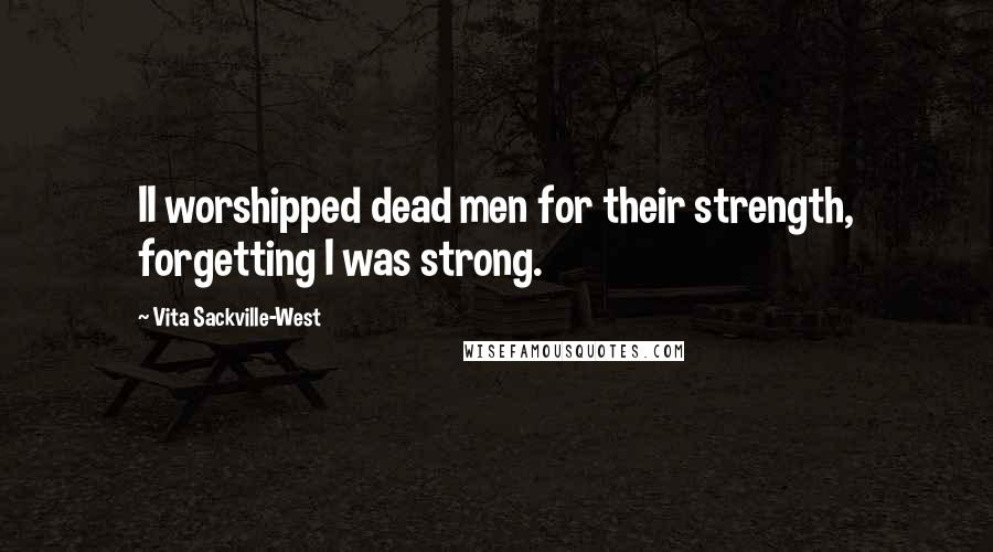 Vita Sackville-West quotes: II worshipped dead men for their strength, forgetting I was strong.