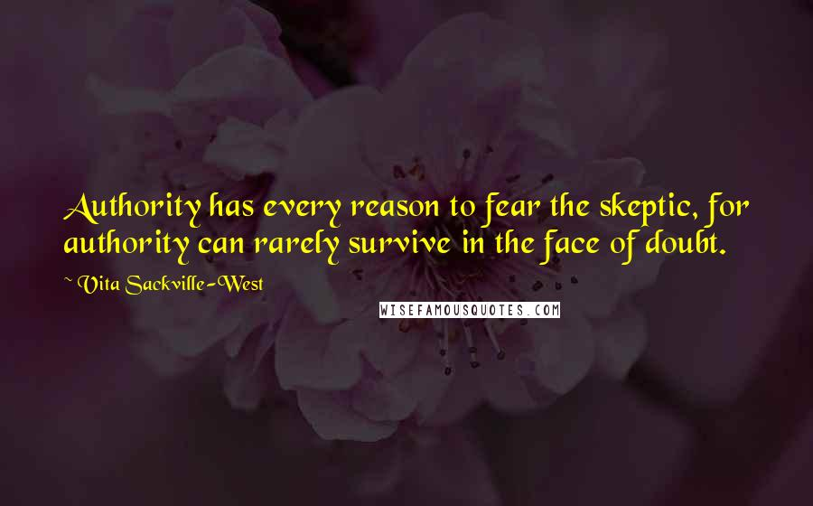 Vita Sackville-West quotes: Authority has every reason to fear the skeptic, for authority can rarely survive in the face of doubt.