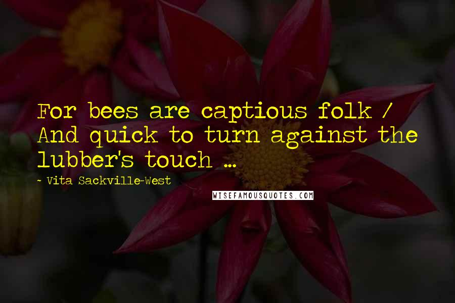Vita Sackville-West quotes: For bees are captious folk / And quick to turn against the lubber's touch ...